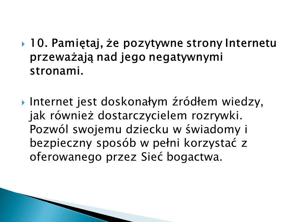 10. Pamiętaj, że pozytywne strony Internetu przeważają nad jego negatywnymi stronami. Internet jest doskonałym źródłem wiedzy, jak również dostarczyci