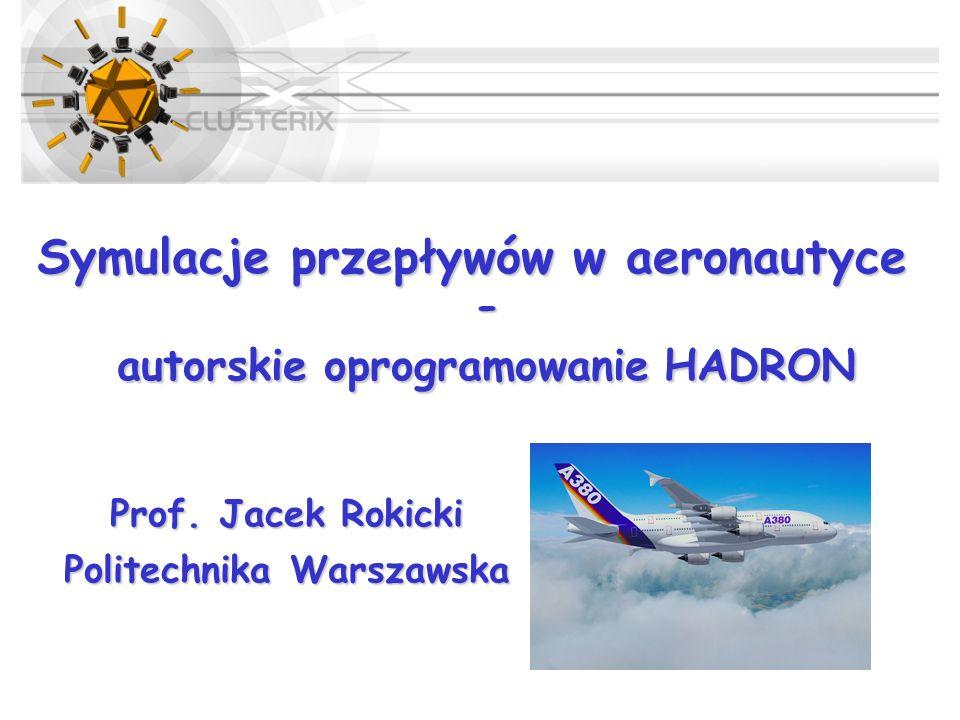 Symulacje przepływów w aeronautyce - autorskie oprogramowanie HADRON Prof. Jacek Rokicki Politechnika Warszawska