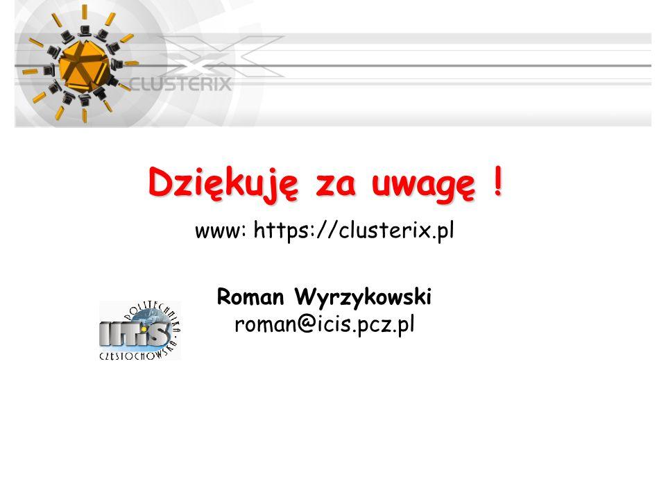 Dziękuję za uwagę ! www: https://clusterix.pl Roman Wyrzykowski roman@icis.pcz.pl