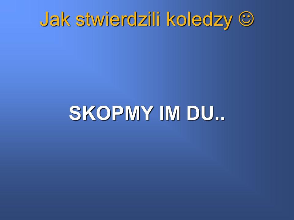 Jak stwierdzili koledzy Jak stwierdzili koledzy SKOPMY IM DU..