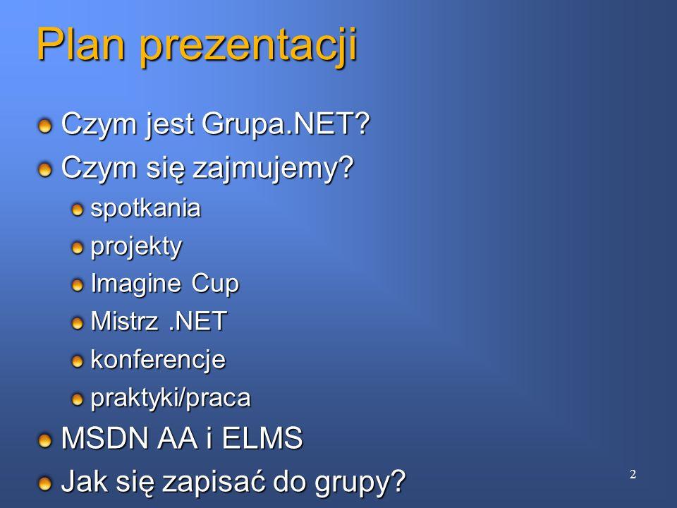 Plan prezentacji Czym jest Grupa.NET? Czym się zajmujemy? spotkaniaprojekty Imagine Cup Mistrz.NET konferencjepraktyki/praca MSDN AA i ELMS Jak się za