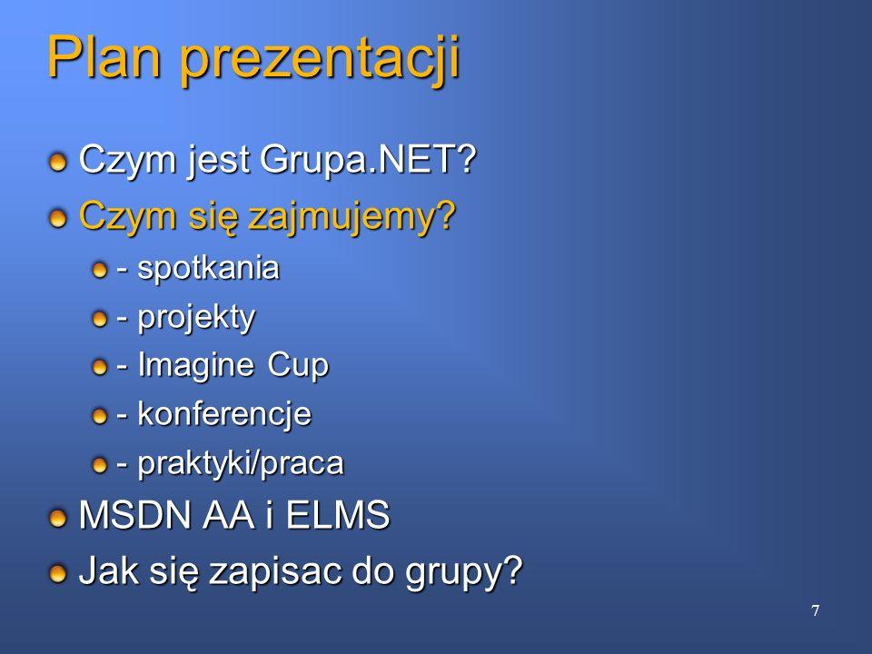 Plan prezentacji Czym jest Grupa.NET? Czym się zajmujemy? - spotkania - projekty - Imagine Cup - konferencje - praktyki/praca MSDN AA i ELMS Jak się z