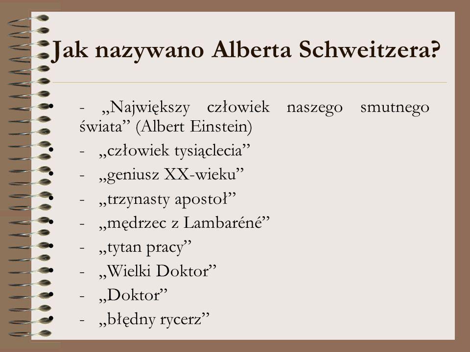 Jak nazywano Alberta Schweitzera? - Największy człowiek naszego smutnego świata (Albert Einstein) - człowiek tysiąclecia - geniusz XX-wieku - trzynast