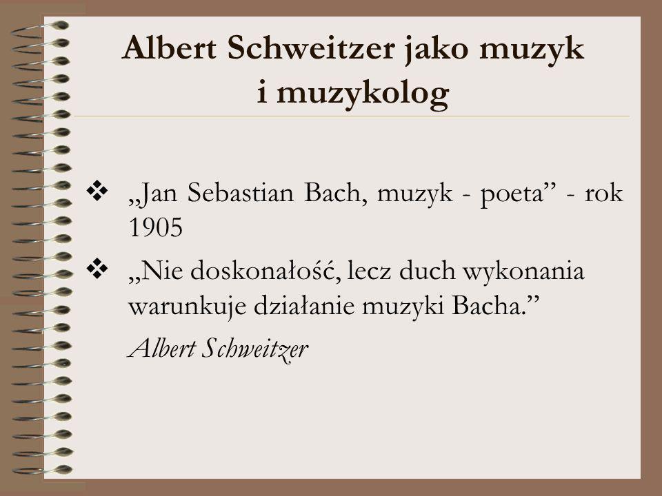 Albert Schweitzer jako muzyk i muzykolog Jan Sebastian Bach, muzyk - poeta - rok 1905 Nie doskonałość, lecz duch wykonania warunkuje działanie muzyki