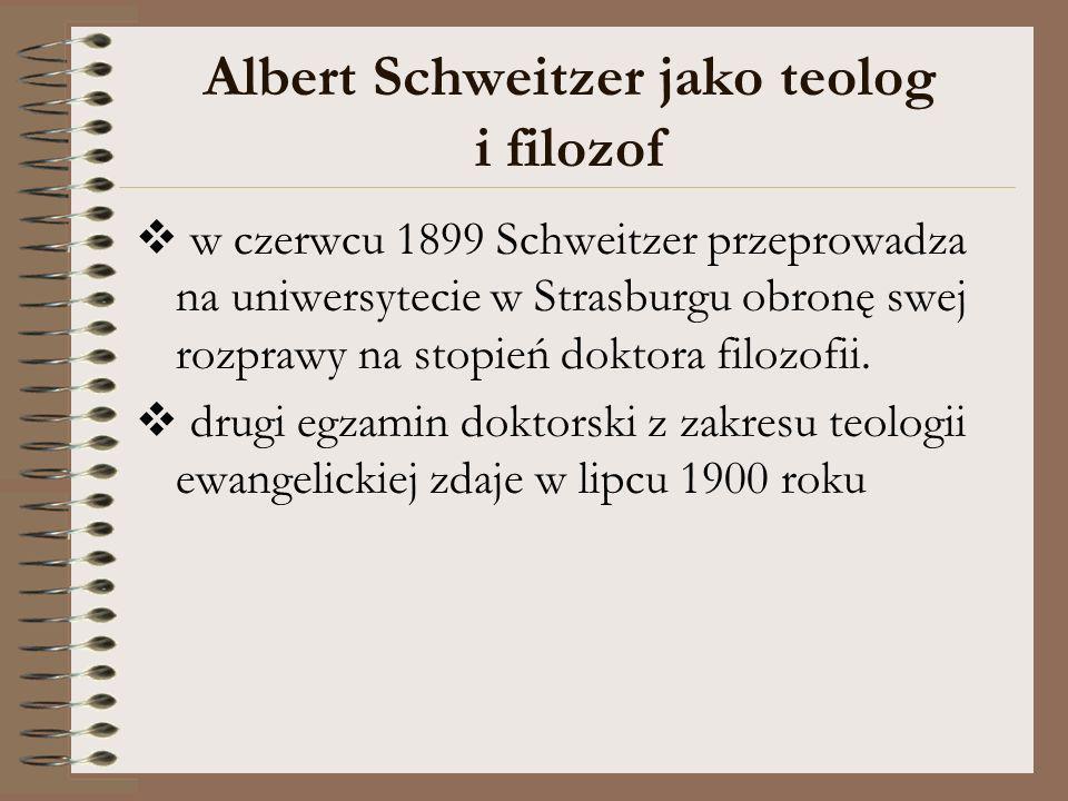 Albert Schweitzer jako teolog i filozof w czerwcu 1899 Schweitzer przeprowadza na uniwersytecie w Strasburgu obronę swej rozprawy na stopień doktora f