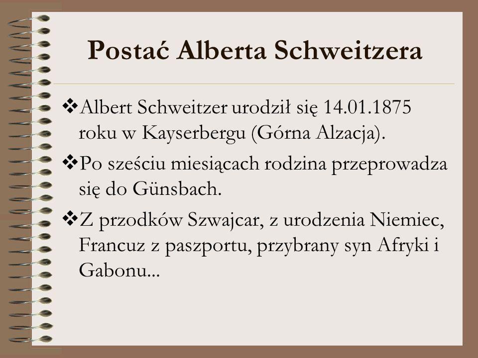 Postać Alberta Schweitzera Albert Schweitzer urodził się 14.01.1875 roku w Kayserbergu (Górna Alzacja). Po sześciu miesiącach rodzina przeprowadza się