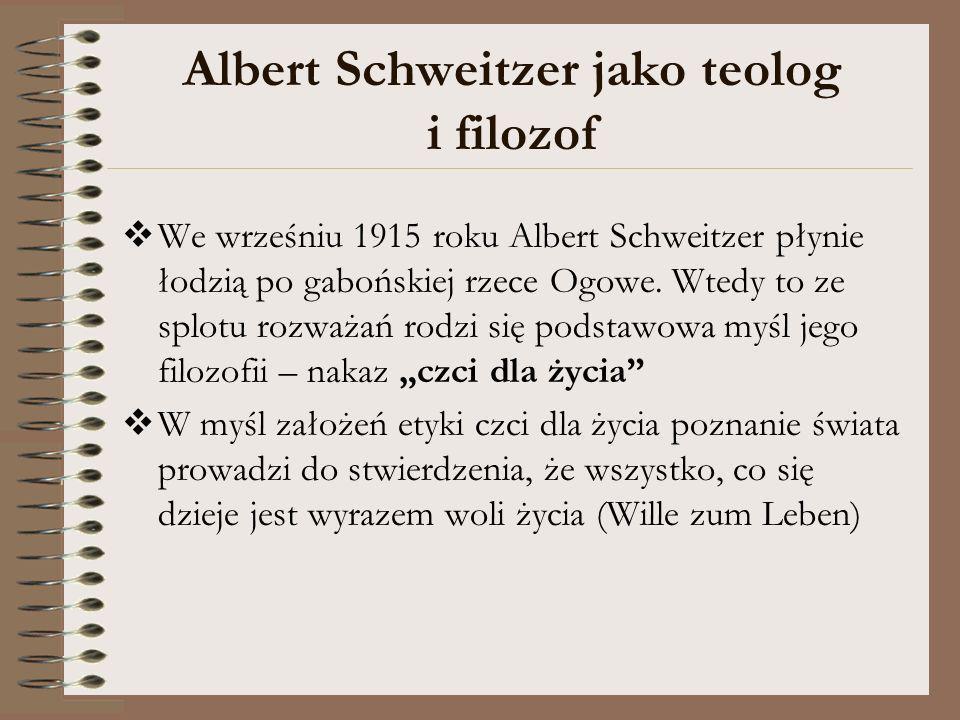 Albert Schweitzer jako teolog i filozof We wrześniu 1915 roku Albert Schweitzer płynie łodzią po gabońskiej rzece Ogowe. Wtedy to ze splotu rozważań r