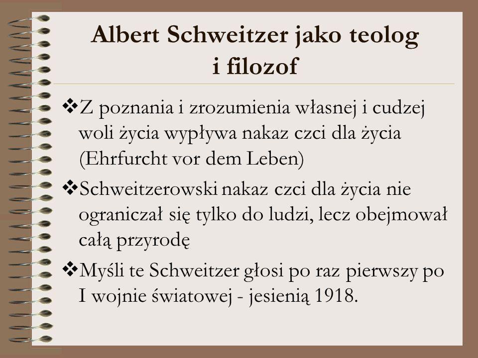 Albert Schweitzer jako teolog i filozof Z poznania i zrozumienia własnej i cudzej woli życia wypływa nakaz czci dla życia (Ehrfurcht vor dem Leben) Sc