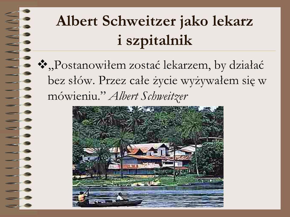 Albert Schweitzer jako lekarz i szpitalnik Postanowiłem zostać lekarzem, by działać bez słów. Przez całe życie wyżywałem się w mówieniu. Albert Schwei