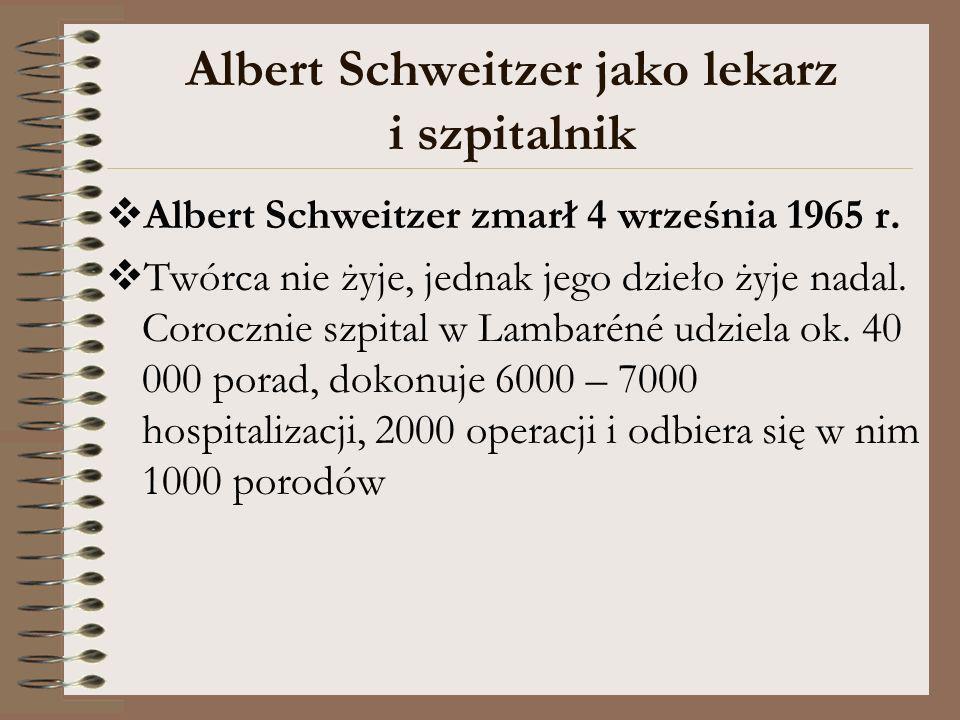 Albert Schweitzer jako lekarz i szpitalnik Albert Schweitzer zmarł 4 września 1965 r. Twórca nie żyje, jednak jego dzieło żyje nadal. Corocznie szpita