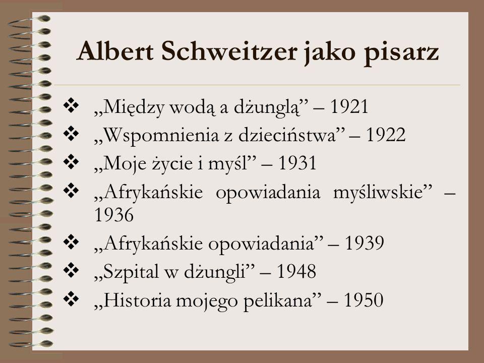 Albert Schweitzer jako pisarz Między wodą a dżunglą – 1921 Wspomnienia z dzieciństwa – 1922 Moje życie i myśl – 1931 Afrykańskie opowiadania myśliwski