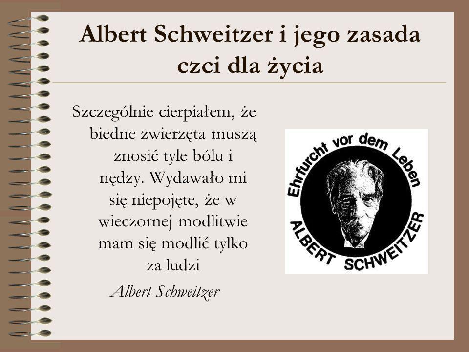 Albert Schweitzer i jego zasada czci dla życia Szczególnie cierpiałem, że biedne zwierzęta muszą znosić tyle bólu i nędzy. Wydawało mi się niepojęte,