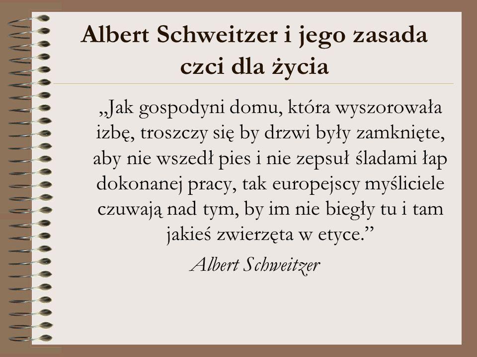 Albert Schweitzer i jego zasada czci dla życia Jak gospodyni domu, która wyszorowała izbę, troszczy się by drzwi były zamknięte, aby nie wszedł pies i