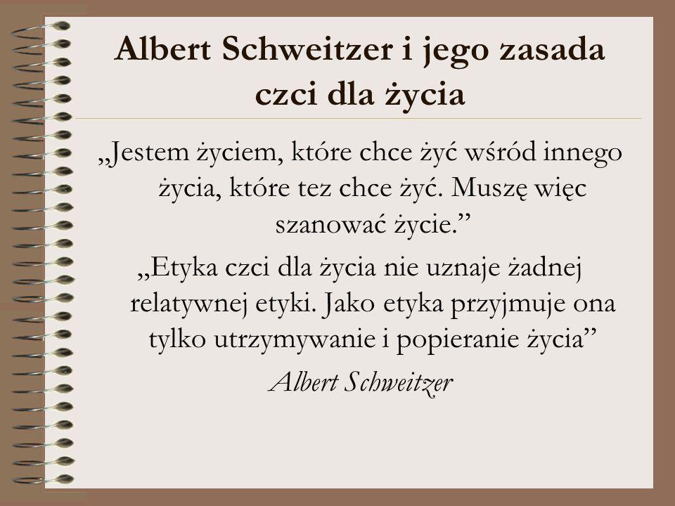 Albert Schweitzer i jego zasada czci dla życia Jestem życiem, które chce żyć wśród innego życia, które tez chce żyć. Muszę więc szanować życie. Etyka