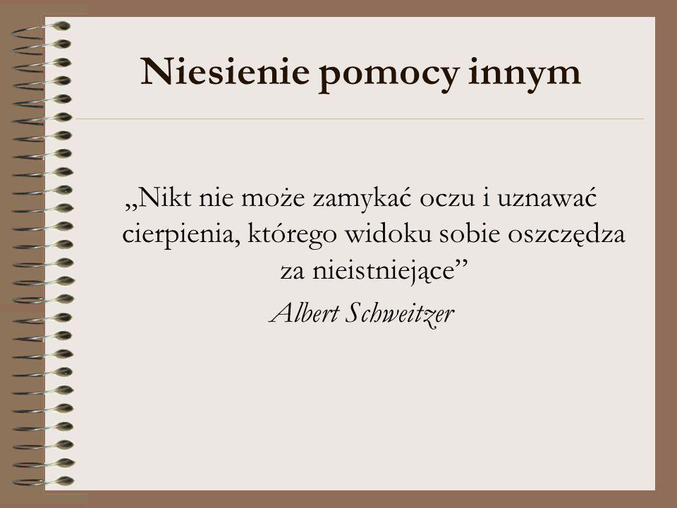 Niesienie pomocy innym Nikt nie może zamykać oczu i uznawać cierpienia, którego widoku sobie oszczędza za nieistniejące Albert Schweitzer