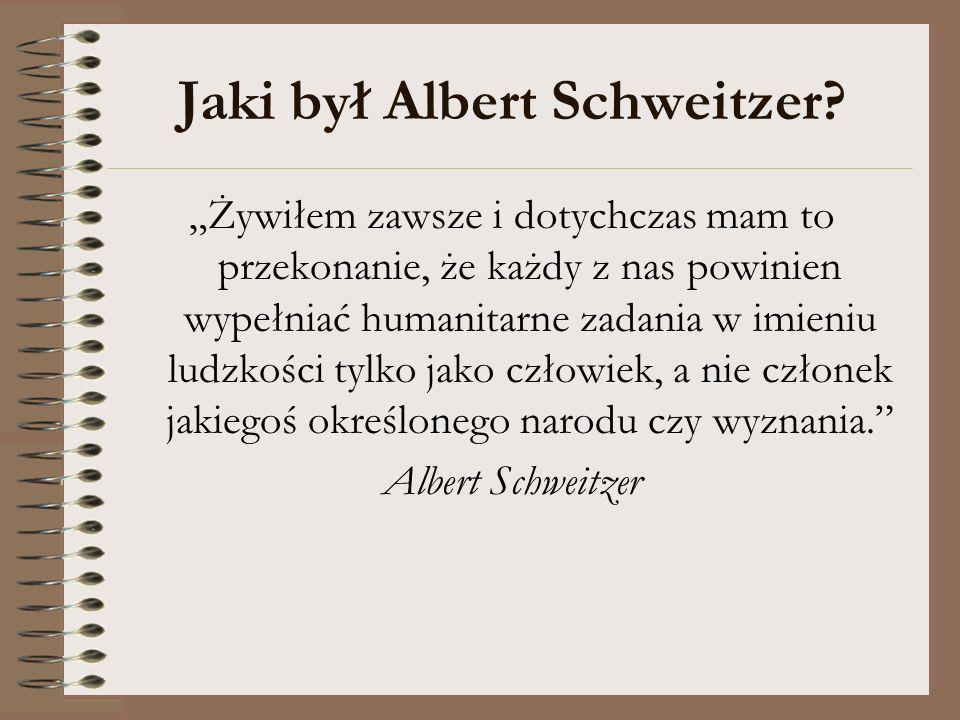 Jaki był Albert Schweitzer? Żywiłem zawsze i dotychczas mam to przekonanie, że każdy z nas powinien wypełniać humanitarne zadania w imieniu ludzkości