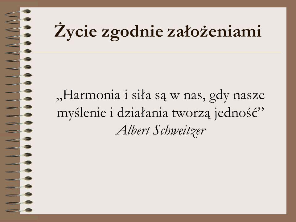 Życie zgodnie założeniami Harmonia i siła są w nas, gdy nasze myślenie i działania tworzą jedność Albert Schweitzer