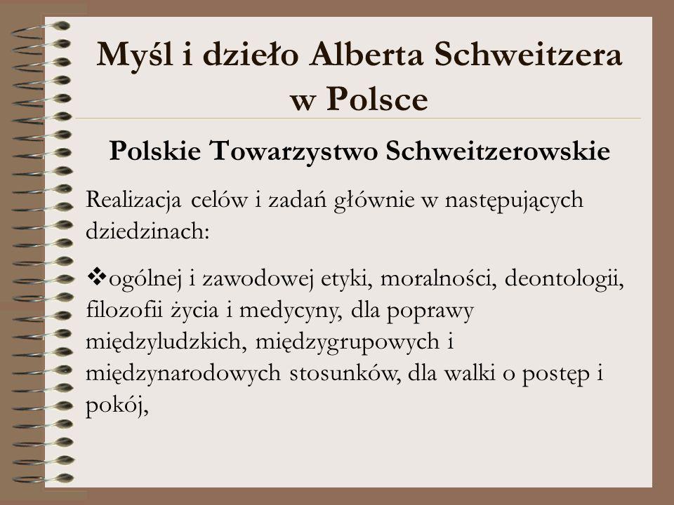 Myśl i dzieło Alberta Schweitzera w Polsce Polskie Towarzystwo Schweitzerowskie Realizacja celów i zadań głównie w następujących dziedzinach: ogólnej