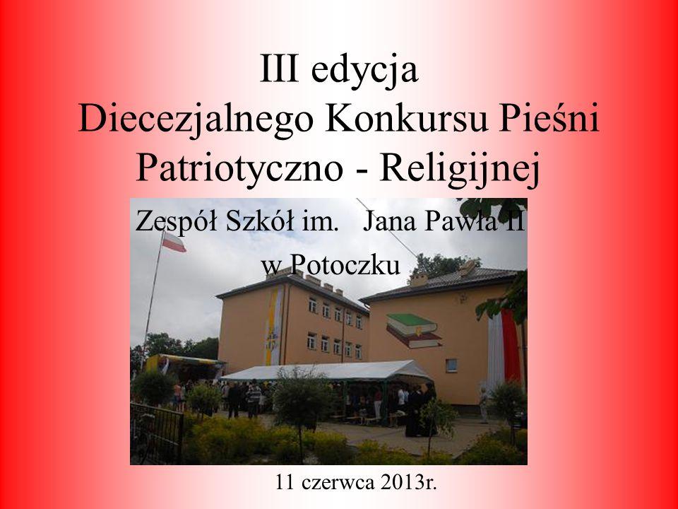 III edycja Diecezjalnego Konkursu Pieśni Patriotyczno - Religijnej Zespół Szkół im. Jana Pawła II w Potoczku 11 czerwca 2013r.
