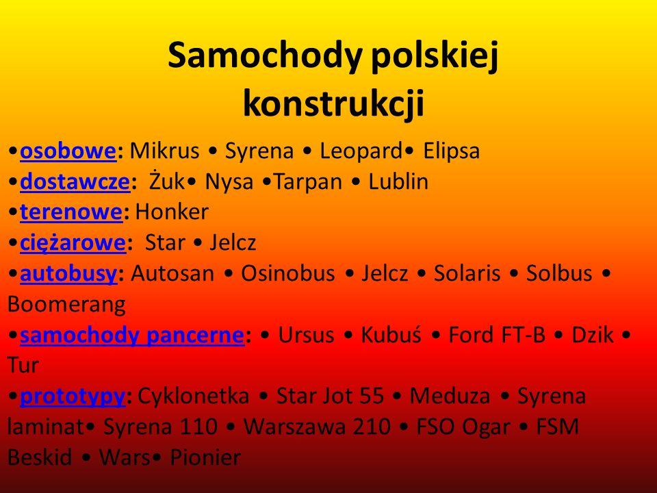 Samochody polskiej konstrukcji osobowe: Mikrus Syrena Leopard Elipsaosobowe dostawcze: Żuk Nysa Tarpan Lublindostawcze terenowe: Honkerterenowe ciężar