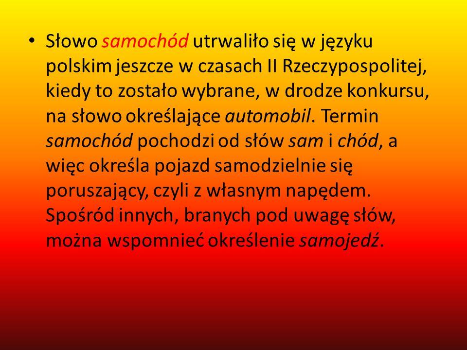 Słowo samochód utrwaliło się w języku polskim jeszcze w czasach II Rzeczypospolitej, kiedy to zostało wybrane, w drodze konkursu, na słowo określające