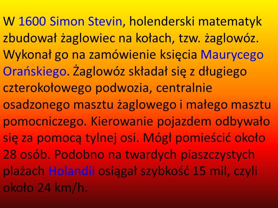 W 1600 Simon Stevin, holenderski matematyk zbudował żaglowiec na kołach, tzw. żaglowóz. Wykonał go na zamówienie księcia Maurycego Orańskiego. Żaglowó