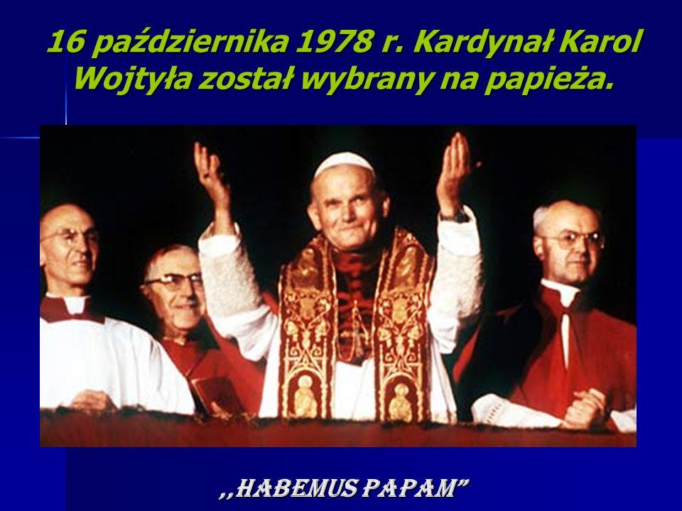 16 października 1978 r. Kardynał Karol Wojtyła został wybrany na papieża.,,HABEMUS PAPAM