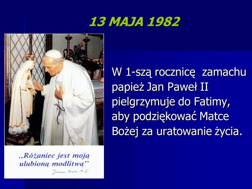 13 MAJA 1982 W 1-szą rocznicę zamachu papież Jan Paweł II pielgrzymuje do Fatimy, aby podziękować Matce Bożej za uratowanie życia.