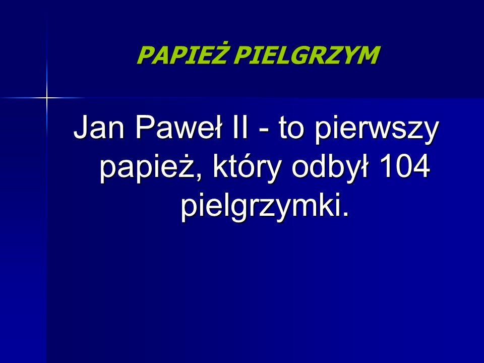Jan Paweł II - to pierwszy papież, który odbył 104 pielgrzymki. PAPIEŻ PIELGRZYM