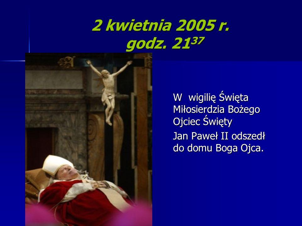 2 kwietnia 2005 r. godz. 21 37 W wigilię Święta Miłosierdzia Bożego Ojciec Święty Jan Paweł II odszedł do domu Boga Ojca.