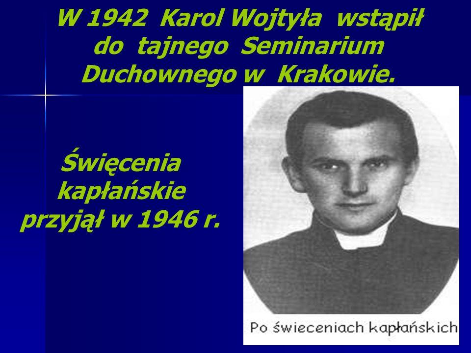 W 1942 Karol Wojtyła wstąpił do tajnego Seminarium Duchownego w Krakowie. Święcenia kapłańskie przyjął w 1946 r.
