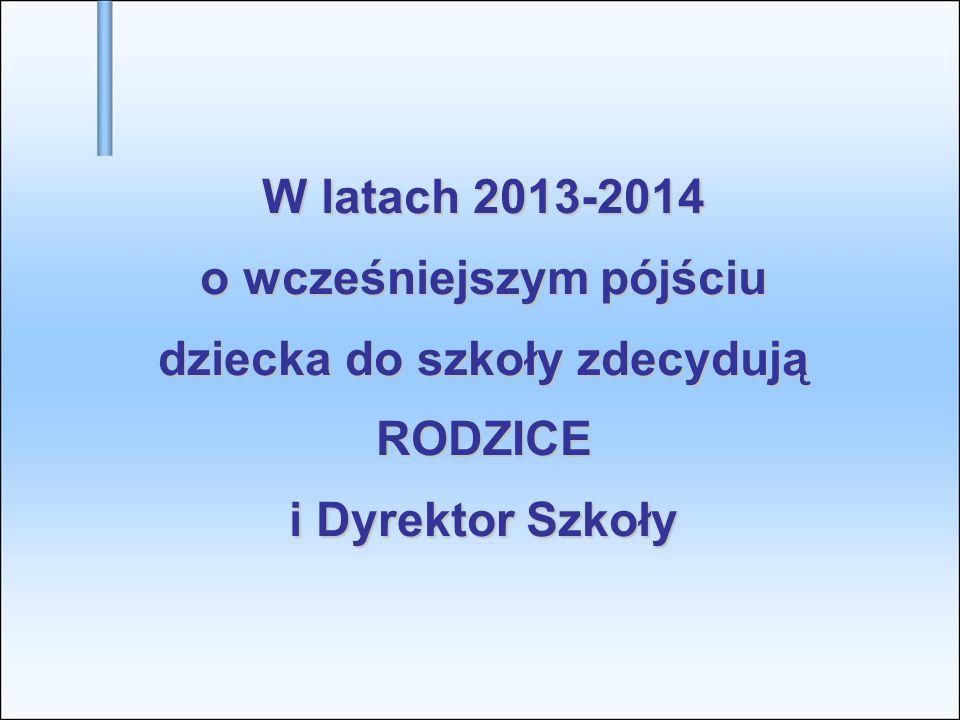 W latach 2013-2014 o wcześniejszym pójściu dziecka do szkoły zdecydują RODZICE i Dyrektor Szkoły