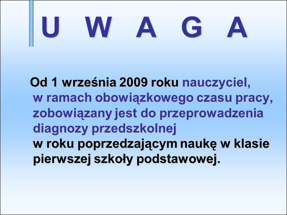 U W A G A Od 1 września 2009 roku nauczyciel, w ramach obowiązkowego czasu pracy, zobowiązany jest do przeprowadzenia diagnozy przedszkolnej w roku po