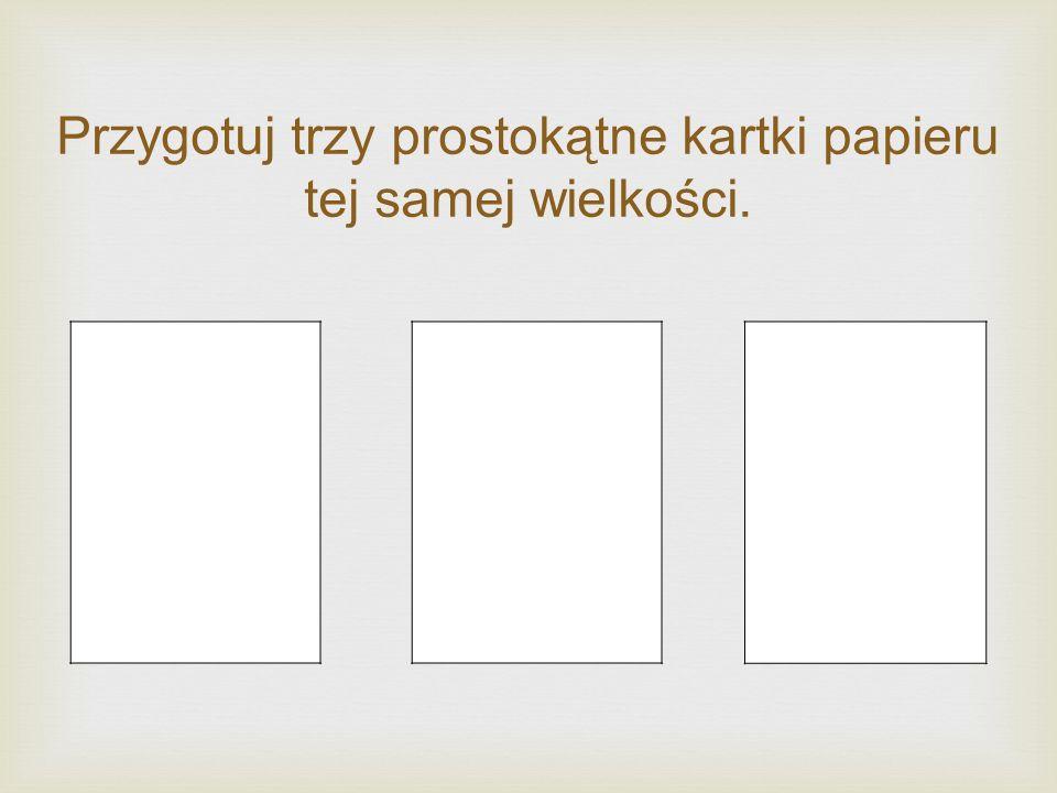 Przygotuj trzy prostokątne kartki papieru tej samej wielkości.