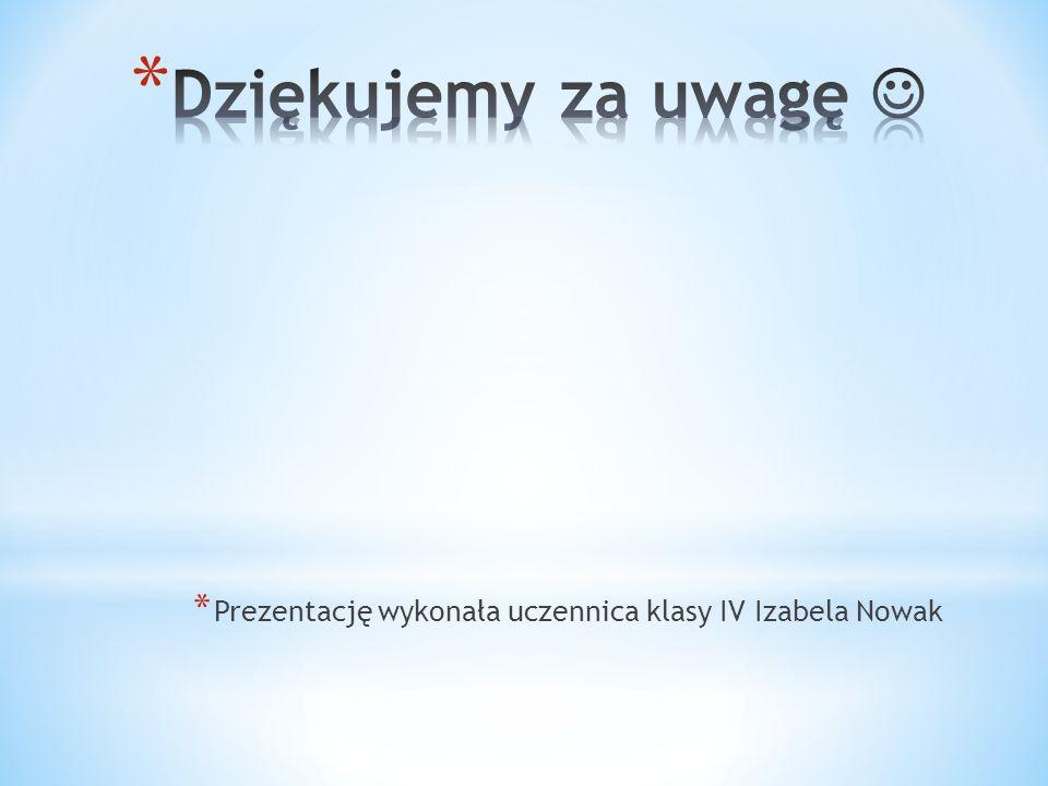 * Prezentację wykonała uczennica klasy IV Izabela Nowak
