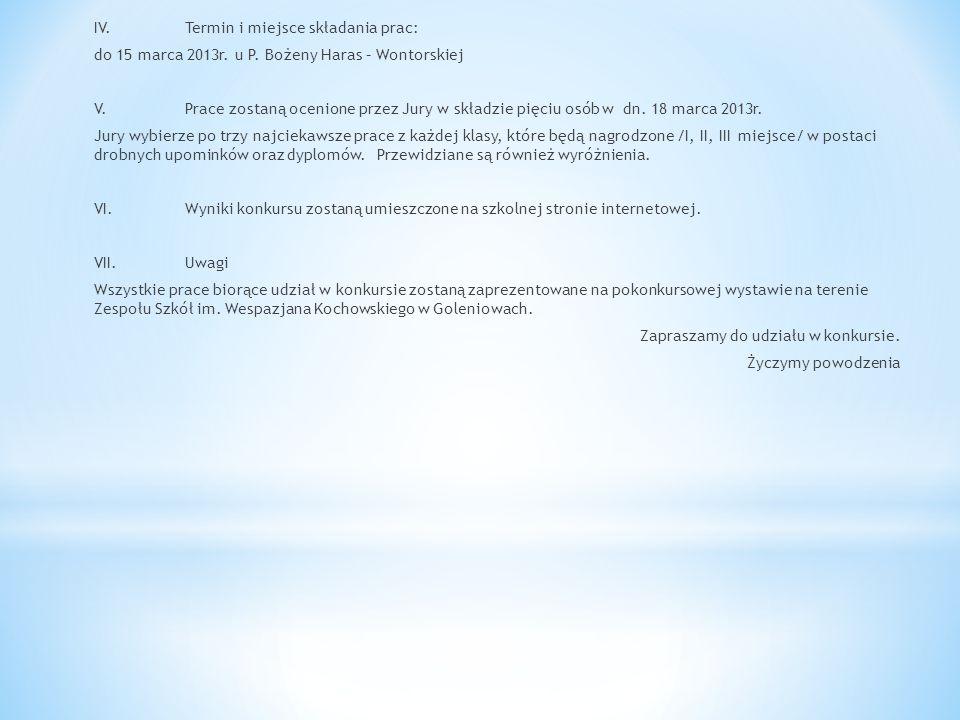 IV.Termin i miejsce składania prac: do 15 marca 2013r. u P. Bożeny Haras – Wontorskiej V.Prace zostaną ocenione przez Jury w składzie pięciu osób w dn