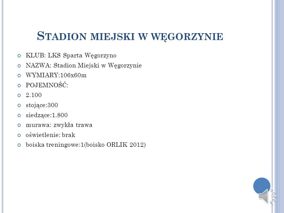 S TADION MIEJSKI W WĘGORZYNIE KLUB: LKS Sparta Węgorzyno NAZWA: Stadion Miejski w Węgorzynie WYMIARY:106x60m POJEMNOŚĆ: 2.100 stojące:300 siedzące:1.8