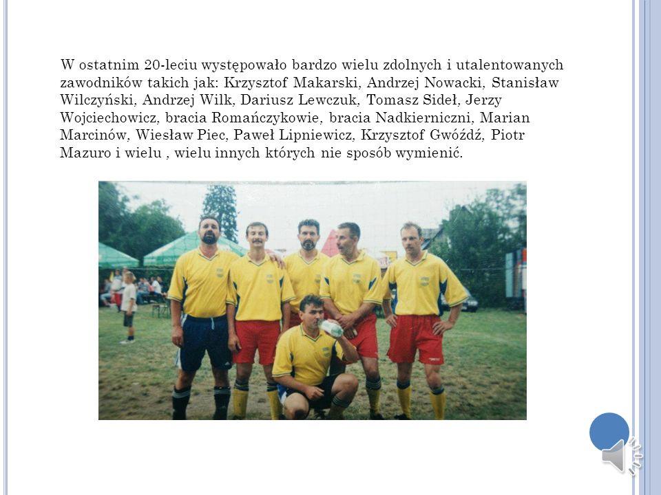 W ostatnim 20-leciu występowało bardzo wielu zdolnych i utalentowanych zawodników takich jak: Krzysztof Makarski, Andrzej Nowacki, Stanisław Wilczyńsk