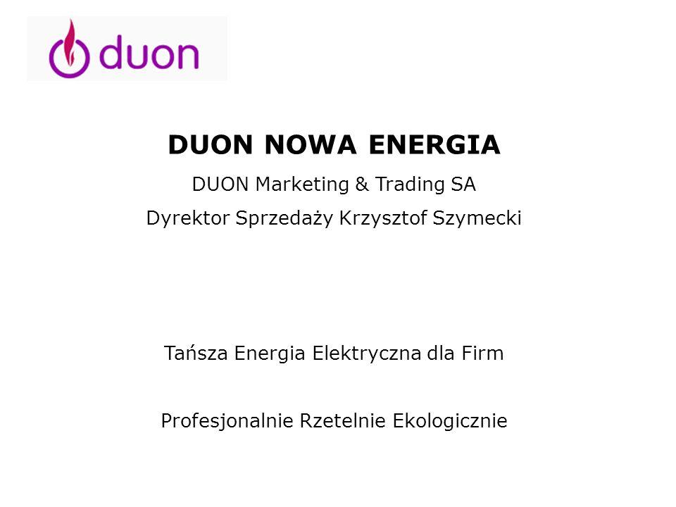 DUON NOWA ENERGIA DUON Marketing & Trading SA Dyrektor Sprzedaży Krzysztof Szymecki Tańsza Energia Elektryczna dla Firm Profesjonalnie Rzetelnie Ekolo