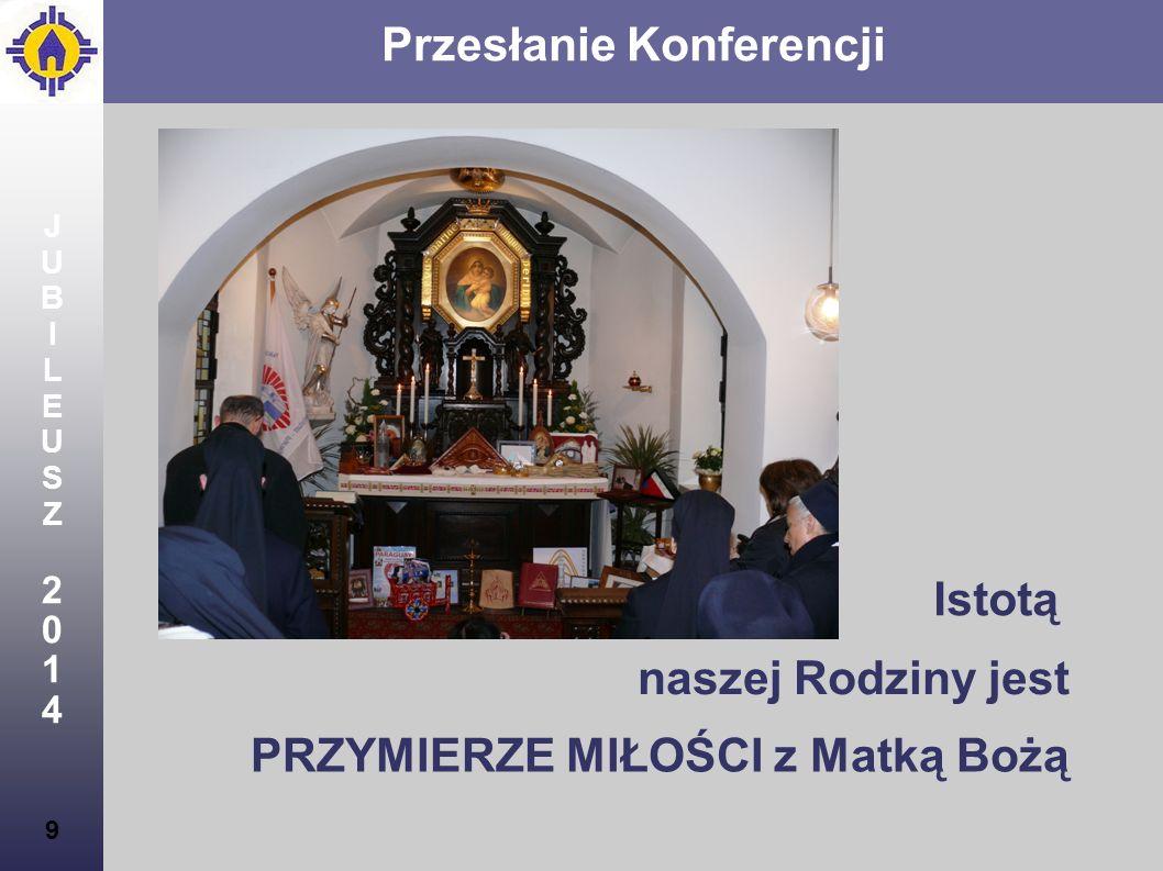 JUBILEUSZ2014JUBILEUSZ2014 9 Przesłanie Konferencji Istotą naszej Rodziny jest PRZYMIERZE MIŁOŚCI z Matką Bożą