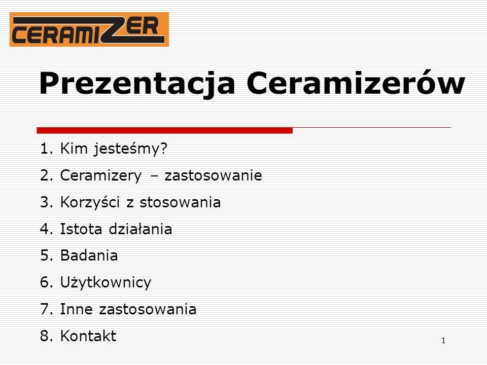 1 Prezentacja Ceramizerów 1. Kim jesteśmy? 2. Ceramizery – zastosowanie 3. Korzyści z stosowania 4. Istota działania 5. Badania 6. Użytkownicy 7. Inne