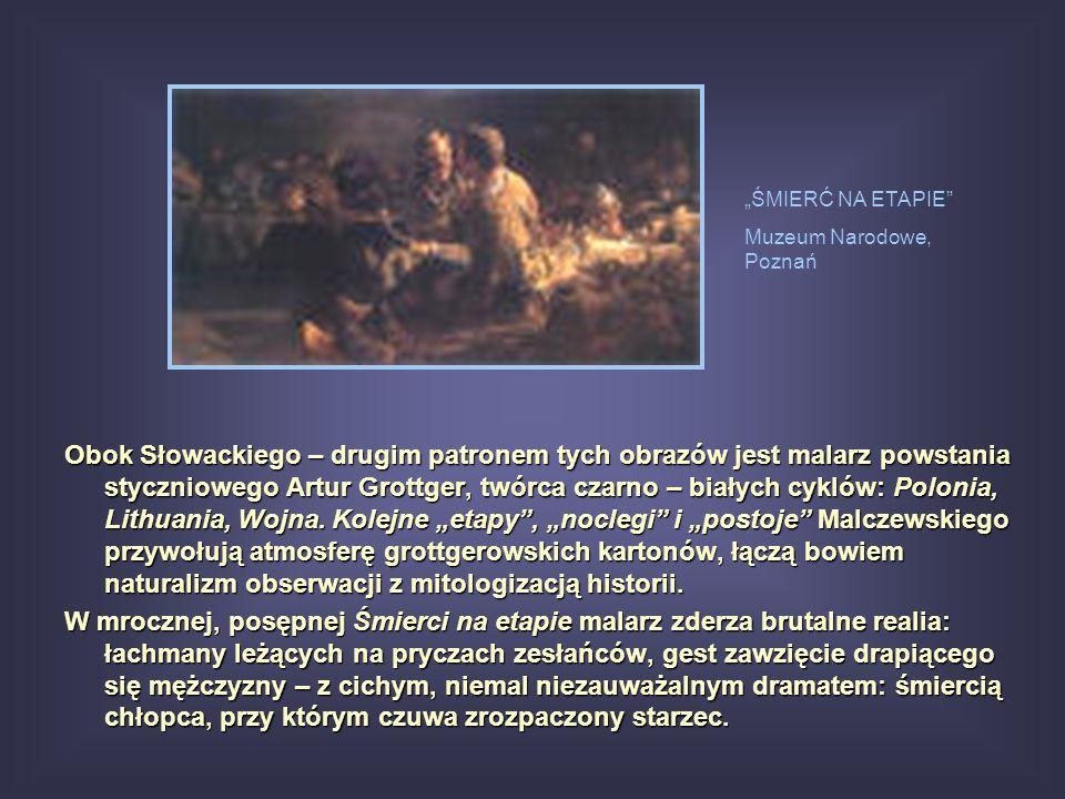 Obok Słowackiego – drugim patronem tych obrazów jest malarz powstania styczniowego Artur Grottger, twórca czarno – białych cyklów: Polonia, Lithuania,