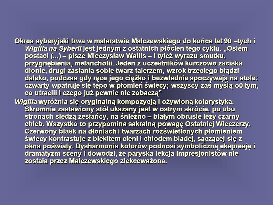 Okres syberyjski trwa w malarstwie Malczewskiego do końca lat 90 –tych i Wigilia na Syberii jest jednym z ostatnich płócien tego cyklu. Osiem postaci