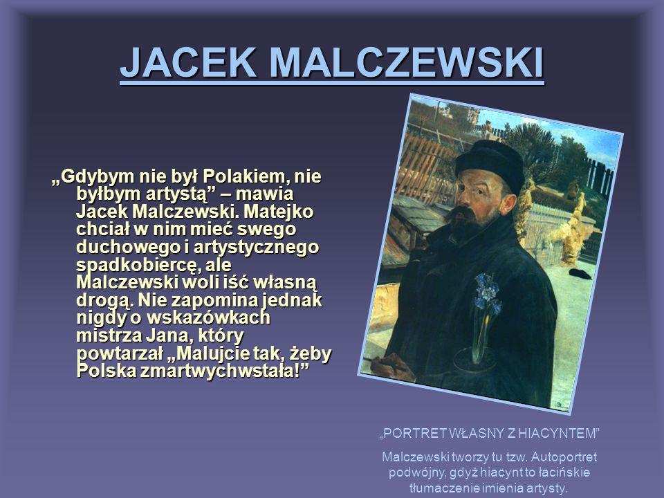 JACEK MALCZEWSKI Gdybym nie był Polakiem, nie byłbym artystą – mawia Jacek Malczewski. Matejko chciał w nim mieć swego duchowego i artystycznego spadk