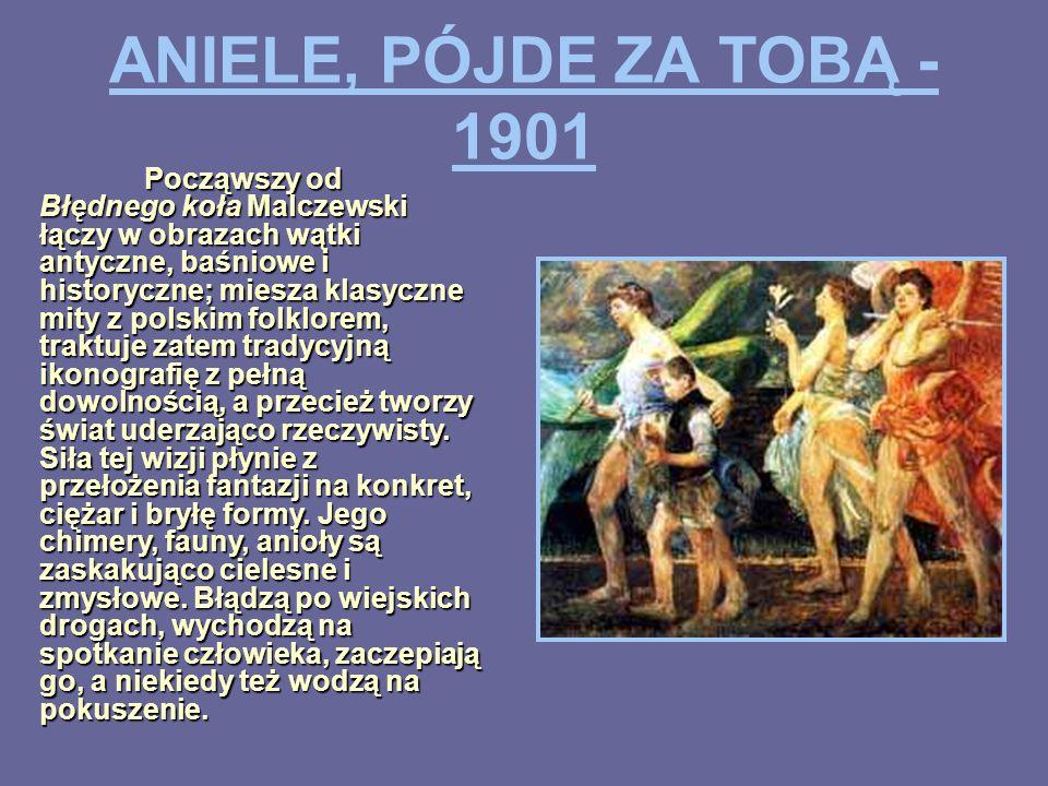 ANIELE, PÓJDE ZA TOBĄ - 1901 Począwszy od Błędnego koła Malczewski łączy w obrazach wątki antyczne, baśniowe i historyczne; miesza klasyczne mity z po