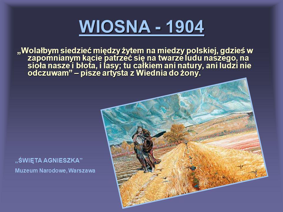 WIOSNA - 1904 Wolałbym siedzieć między żytem na miedzy polskiej, gdzieś w zapomnianym kącie patrzeć się na twarze ludu naszego, na sioła nasze i błota