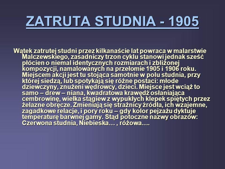 ZATRUTA STUDNIA - 1905 Wątek zatrutej studni przez kilkanaście lat powraca w malarstwie Malczewskiego, zasadniczy trzon cyklu stanowi jednak sześć płó