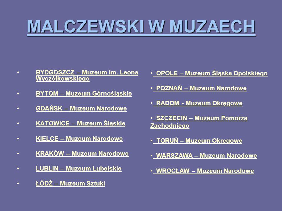 MALCZEWSKI W MUZAECH BYDGOSZCZ – Muzeum im. Leona Wyczółkowskiego BYTOM – Muzeum Górnośląskie GDAŃSK – Muzeum Narodowe KATOWICE – Muzeum Śląskie KIELC