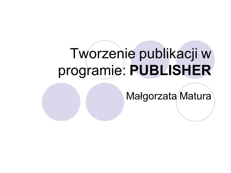 Tworzenie publikacji w programie: PUBLISHER Małgorzata Matura