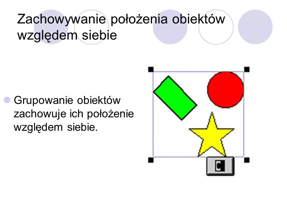 Zachowywanie położenia obiektów względem siebie Grupowanie obiektów zachowuje ich położenie względem siebie.